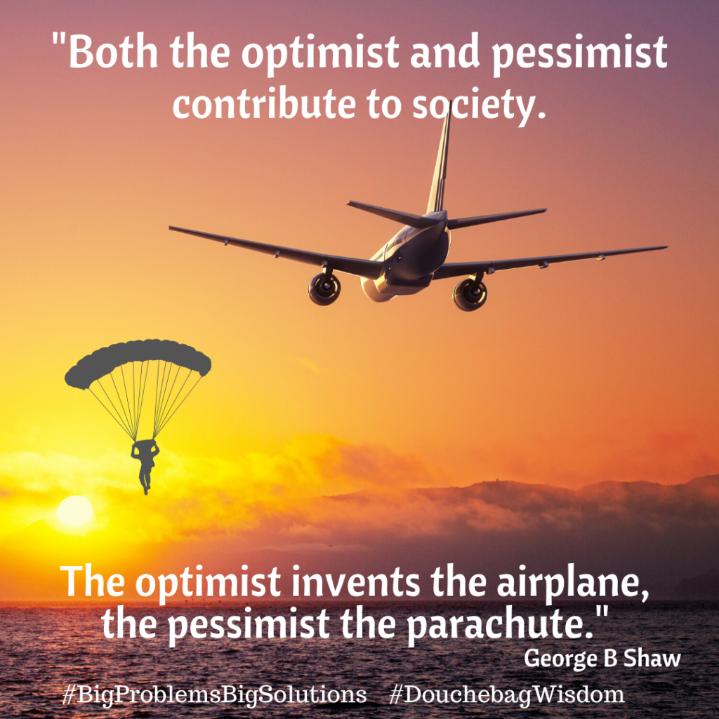The optimist invents the airplane, the pessimist the parachute. George B Shaw